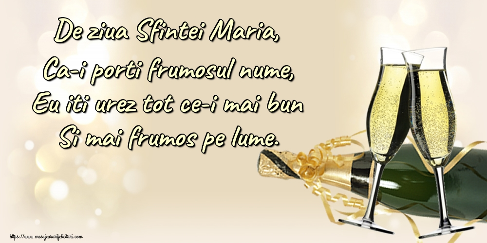 De ziua Sfintei Maria, Ca-i porti frumosul nume, Eu iti urez tot ce-i mai bun Si mai frumos pe lume. - Felicitari onomastice de Sfanta Maria Mica cu sampanie