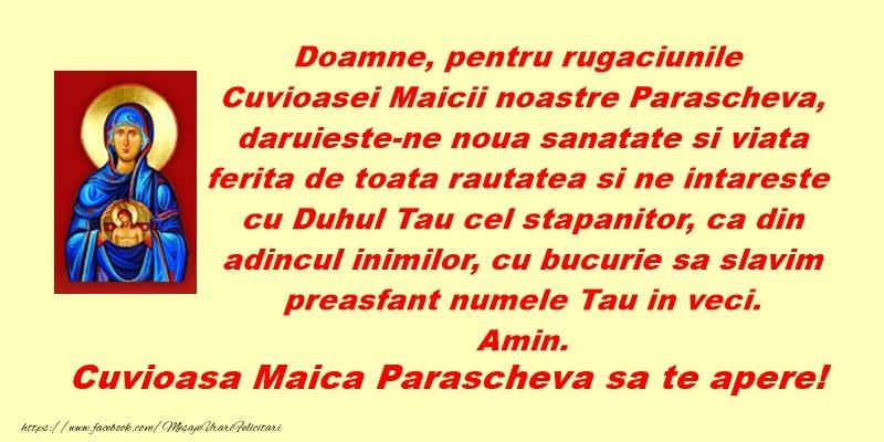 Doamne, pentru rugăciunile Cuvioasei Maicii noastre Parascheva, dăruiește-ne nouă sănătate și viață ferită de toată răutatea și ne întărește cu Duhul Tău cel stăpânitor, ca din adâncul inimilor, cu bucurie să slăvim preasfânt nume - Felicitari onomastice de Sfanta Parascheva