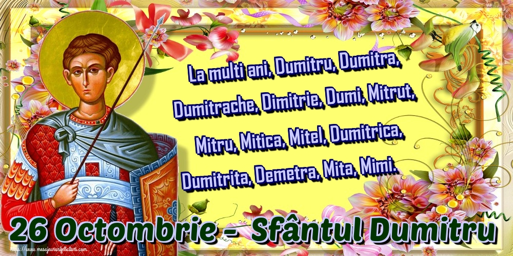 La multi ani, Dumitru, Dumitra, Dumitrache, Dimitrie, Dumi, Mitrut, Mitru, Mitica, Mitel, Dumitrica, Dumitrita, Demetra, Mita, Mimi. 26 Octombrie -  Sfântul Dumitru - Felicitari onomastice de Sfantul Dumitru