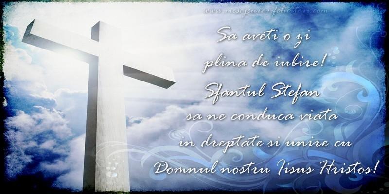 Sa aveti o zi  plina de iubire! Sfantul Stefan sa ne conduca viata  in dreptate si unire cu  Domnul nostru Iisus Hristos! - Felicitari onomastice de Sfantul Stefan