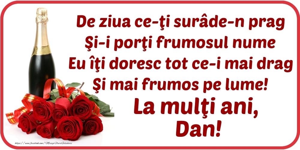 De ziua ce-ţi surâde-n prag / Şi-i porţi frumosul nume / Eu îţi doresc tot ce-i mai drag / Şi mai frumos pe lume! La mulţi ani, Dan! - Felicitari onomastice cu flori si sampanie