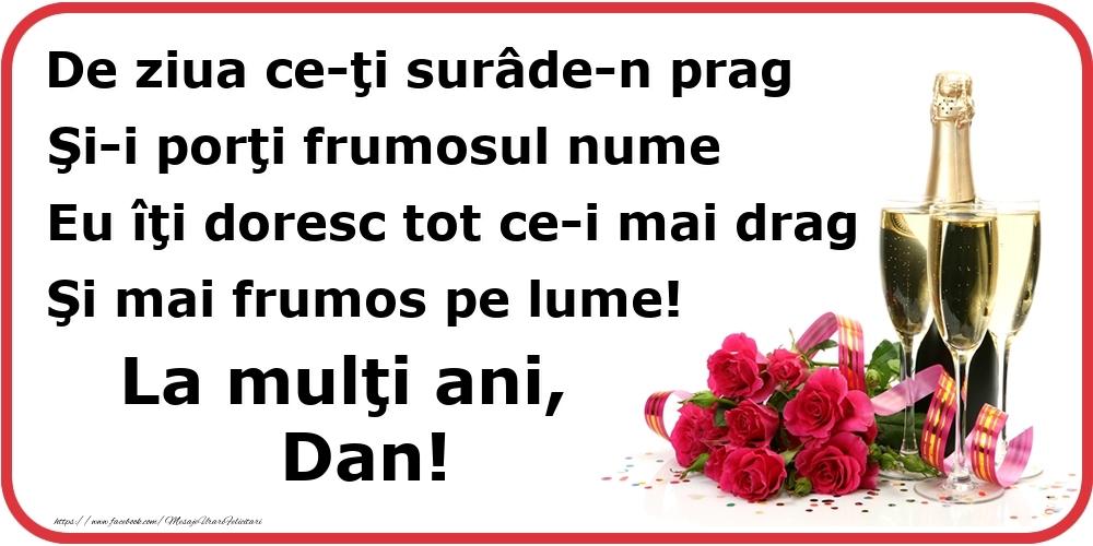 Poezie de ziua numelui: De ziua ce-ţi surâde-n prag / Şi-i porţi frumosul nume / Eu îţi doresc tot ce-i mai drag / Şi mai frumos pe lume! La mulţi ani, Dan! - Felicitari onomastice cu flori si sampanie