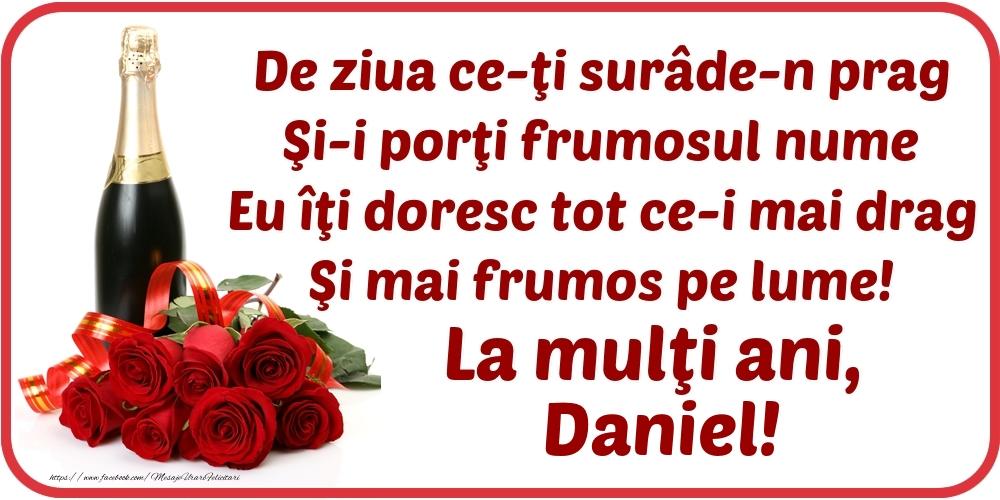 De ziua ce-ţi surâde-n prag / Şi-i porţi frumosul nume / Eu îţi doresc tot ce-i mai drag / Şi mai frumos pe lume! La mulţi ani, Daniel! - Felicitari onomastice cu flori si sampanie