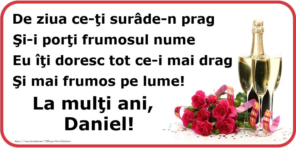 Poezie de ziua numelui: De ziua ce-ţi surâde-n prag / Şi-i porţi frumosul nume / Eu îţi doresc tot ce-i mai drag / Şi mai frumos pe lume! La mulţi ani, Daniel! - Felicitari onomastice cu flori si sampanie