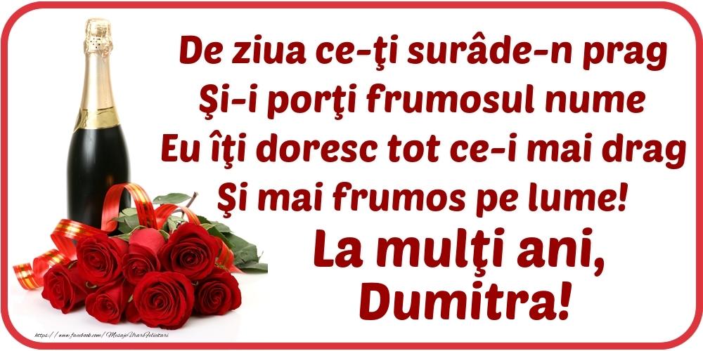 De ziua ce-ţi surâde-n prag / Şi-i porţi frumosul nume / Eu îţi doresc tot ce-i mai drag / Şi mai frumos pe lume! La mulţi ani, Dumitra! - Felicitari onomastice cu flori si sampanie