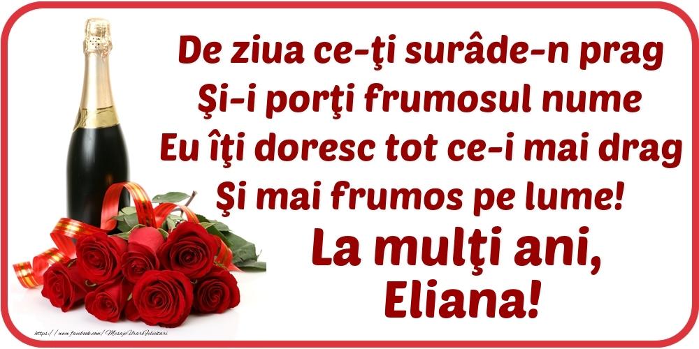De ziua ce-ţi surâde-n prag / Şi-i porţi frumosul nume / Eu îţi doresc tot ce-i mai drag / Şi mai frumos pe lume! La mulţi ani, Eliana! - Felicitari onomastice cu flori si sampanie