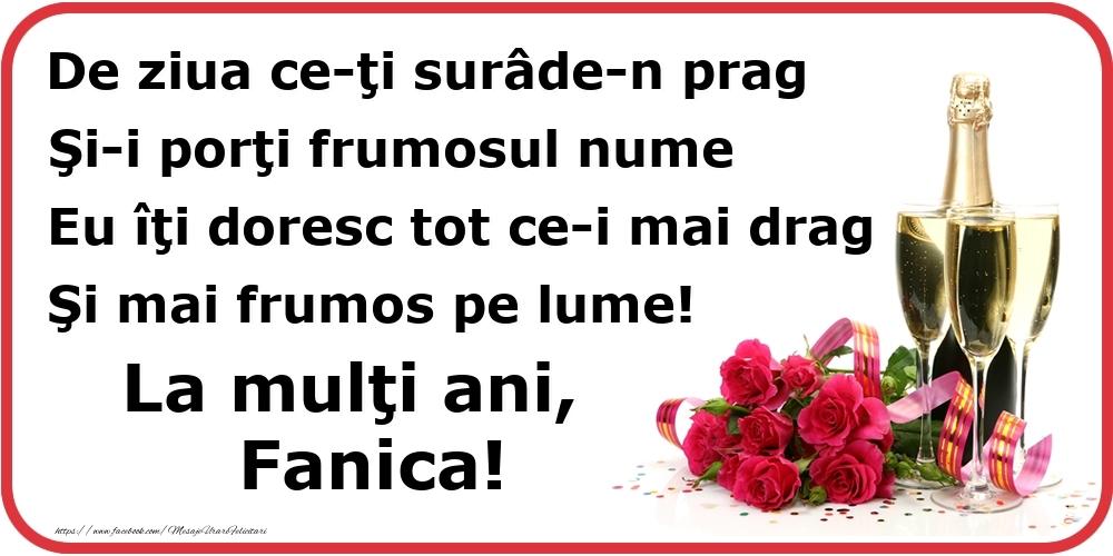 Poezie de ziua numelui: De ziua ce-ţi surâde-n prag / Şi-i porţi frumosul nume / Eu îţi doresc tot ce-i mai drag / Şi mai frumos pe lume! La mulţi ani, Fanica! - Felicitari onomastice cu flori si sampanie