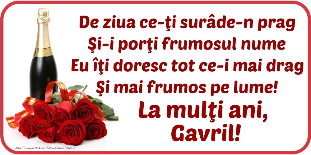 De ziua ce-ţi surâde-n prag / Şi-i porţi frumosul nume / Eu îţi doresc tot ce-i mai drag / Şi mai frumos pe lume! La mulţi ani, Gavril! - Felicitari onomastice cu flori si sampanie