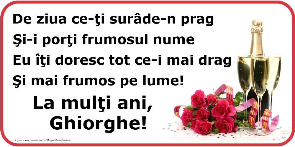 Poezie de ziua numelui: De ziua ce-ţi surâde-n prag / Şi-i porţi frumosul nume / Eu îţi doresc tot ce-i mai drag / Şi mai frumos pe lume! La mulţi ani, Ghiorghe! - Felicitari onomastice cu flori si sampanie