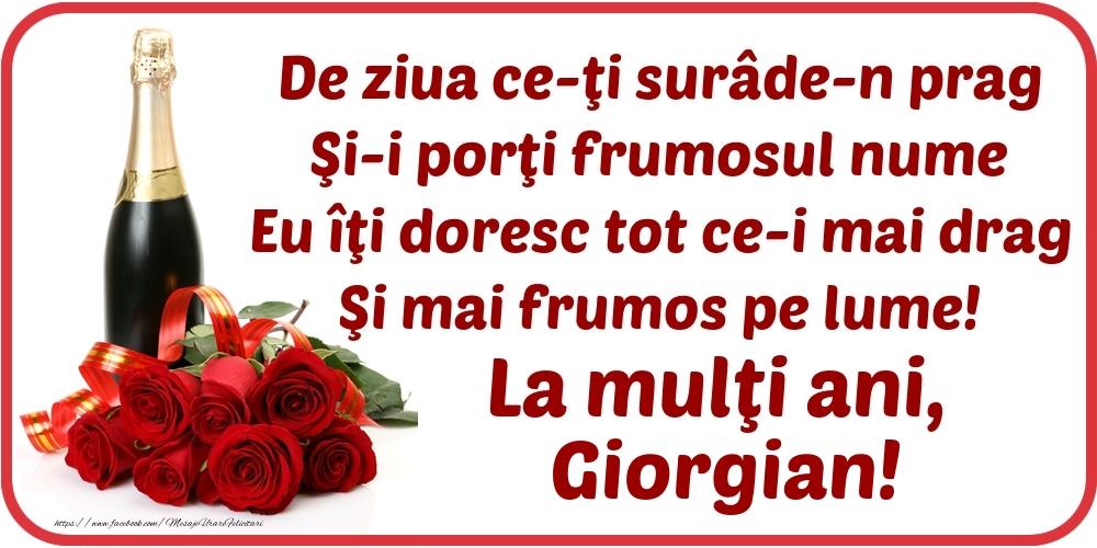 De ziua ce-ţi surâde-n prag / Şi-i porţi frumosul nume / Eu îţi doresc tot ce-i mai drag / Şi mai frumos pe lume! La mulţi ani, Giorgian! - Felicitari onomastice cu flori si sampanie