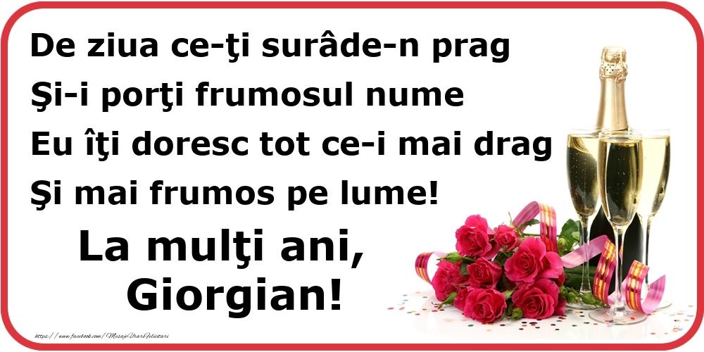 Poezie de ziua numelui: De ziua ce-ţi surâde-n prag / Şi-i porţi frumosul nume / Eu îţi doresc tot ce-i mai drag / Şi mai frumos pe lume! La mulţi ani, Giorgian! - Felicitari onomastice cu flori si sampanie
