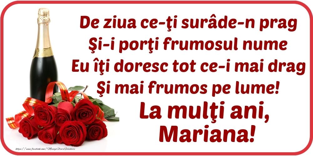 De ziua ce-ţi surâde-n prag / Şi-i porţi frumosul nume / Eu îţi doresc tot ce-i mai drag / Şi mai frumos pe lume! La mulţi ani, Mariana! - Felicitari onomastice cu flori si sampanie