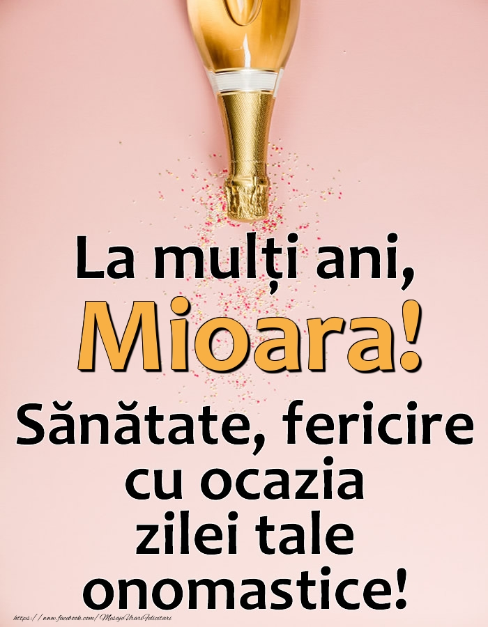La mulți ani, Mioara! Sănătate, fericire cu ocazia zilei tale onomastice! - Felicitari onomastice cu sampanie