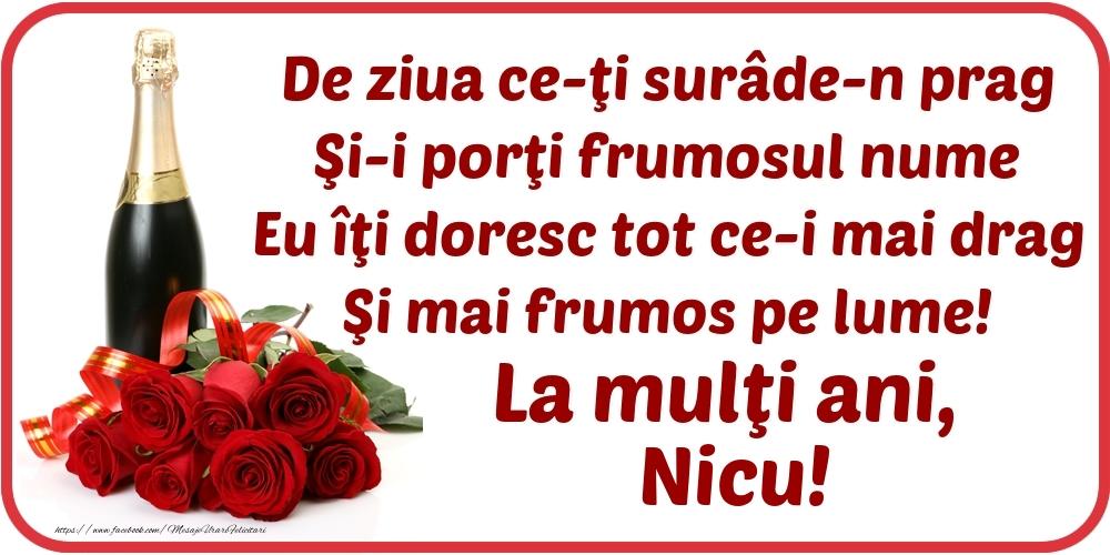De ziua ce-ţi surâde-n prag / Şi-i porţi frumosul nume / Eu îţi doresc tot ce-i mai drag / Şi mai frumos pe lume! La mulţi ani, Nicu! - Felicitari onomastice cu flori si sampanie