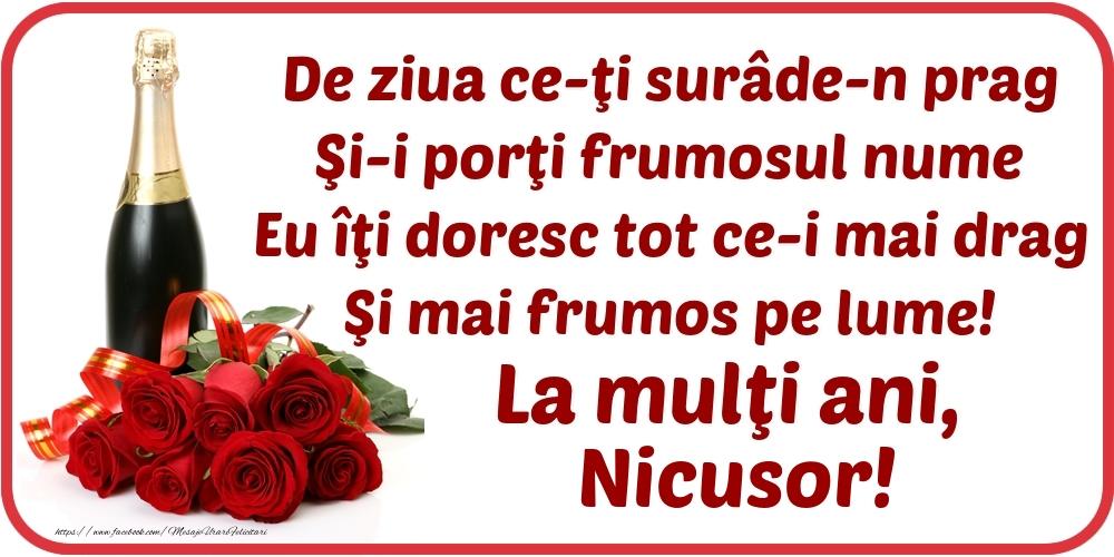 De ziua ce-ţi surâde-n prag / Şi-i porţi frumosul nume / Eu îţi doresc tot ce-i mai drag / Şi mai frumos pe lume! La mulţi ani, Nicusor! - Felicitari onomastice cu flori si sampanie