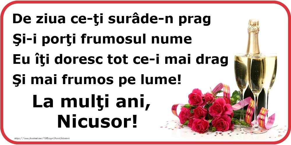 Poezie de ziua numelui: De ziua ce-ţi surâde-n prag / Şi-i porţi frumosul nume / Eu îţi doresc tot ce-i mai drag / Şi mai frumos pe lume! La mulţi ani, Nicusor! - Felicitari onomastice cu flori si sampanie