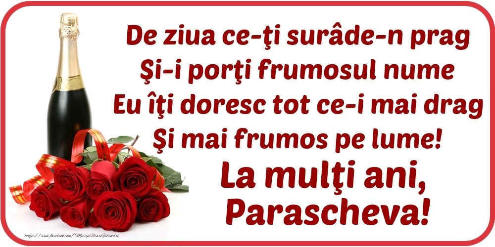 De ziua ce-ţi surâde-n prag / Şi-i porţi frumosul nume / Eu îţi doresc tot ce-i mai drag / Şi mai frumos pe lume! La mulţi ani, Parascheva! - Felicitari onomastice cu flori si sampanie