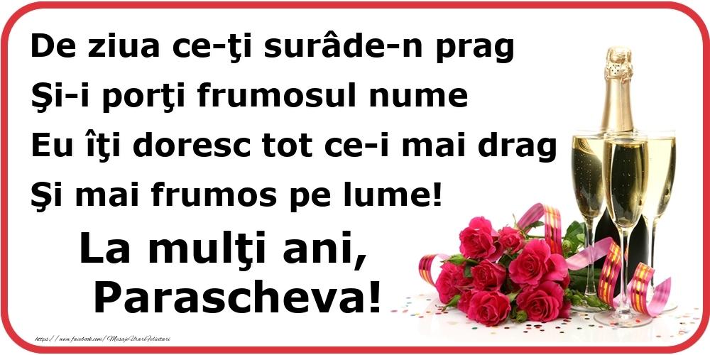 Poezie de ziua numelui: De ziua ce-ţi surâde-n prag / Şi-i porţi frumosul nume / Eu îţi doresc tot ce-i mai drag / Şi mai frumos pe lume! La mulţi ani, Parascheva! - Felicitari onomastice cu flori si sampanie