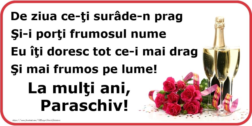 Poezie de ziua numelui: De ziua ce-ţi surâde-n prag / Şi-i porţi frumosul nume / Eu îţi doresc tot ce-i mai drag / Şi mai frumos pe lume! La mulţi ani, Paraschiv! - Felicitari onomastice cu flori si sampanie